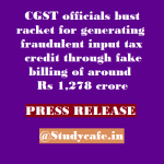 CGST officials bust racket for generating fraudulent input tax credit through fake billing of around Rs 1,278 crore
