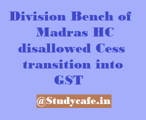 Division Bench of Madras HC disallowed Cess transition into GST