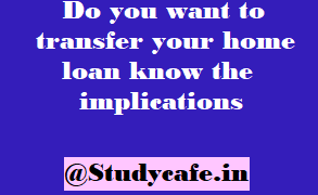 Do you want to transfer your home loan know the implications