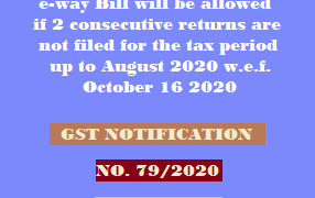 No Generation of Part A of e-way Bill will be allowed if 2 consecutive returns are not filed for the tax period up to August 2020 w.e.f. October 16 2020
