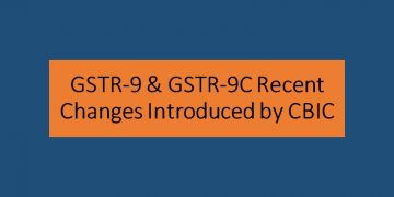 GSTR-9 & GSTR-9C Recent Changes Introduced by CBIC