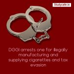 DGGI arrests one for illegally manufacturing and supplying cigarettes and tax evasion
