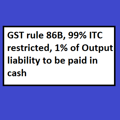 GST rule 86B, 99% ITC restricted, 1% of Output liability to be paid in cash