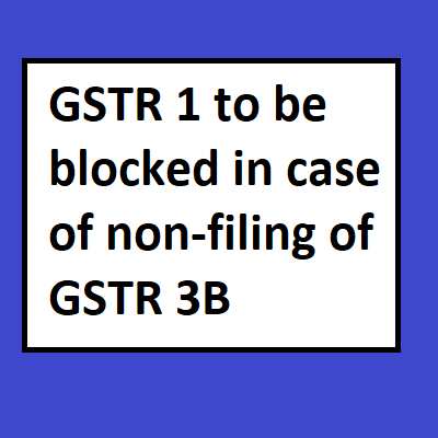 GSTR 1 to be blocked in case of non-filing of GSTR 3B