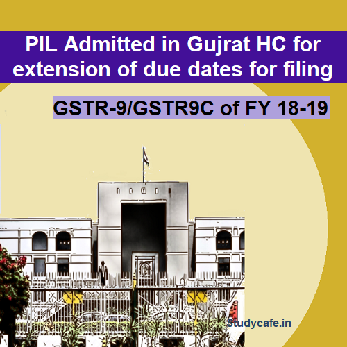 PIL Admitted in Gujrat HC for extension of due dates for filing GSTR-9/GSTR9C of FY 18-19
