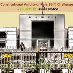 Constitutional Validity of Rule 36(4) Challenged – Gujarat HC issues Notice