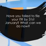 Have you failed to file your ITR by 31st January? What can we do now?