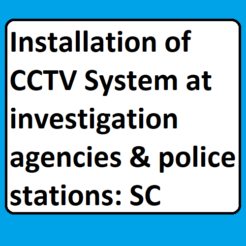 Installation of CCTV System at investigation agencies & police stations: SC