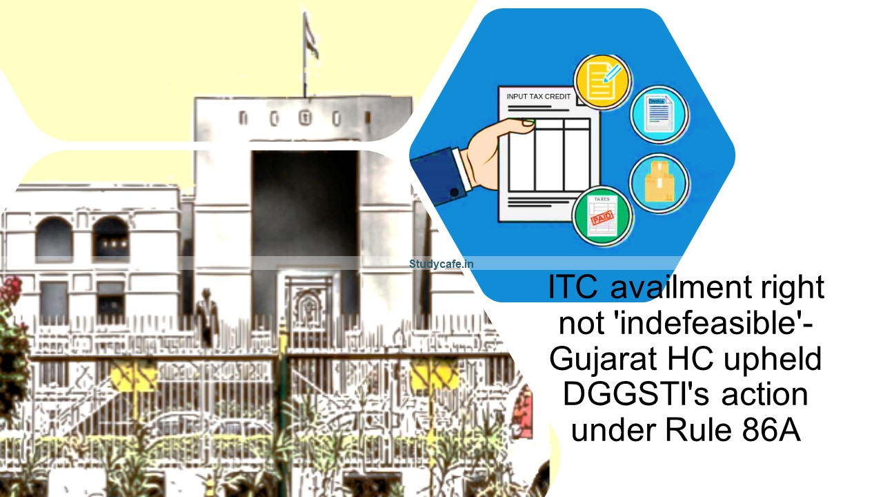 ITC availment right not 'indefeasible'- Gujarat HC upheld DGGSTI's action under Rule 86A
