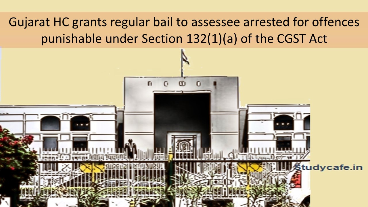 Gujarat HC grants regular bail to assessee arrested for offences punishable under Section 132(1)(a) of the CGST Act