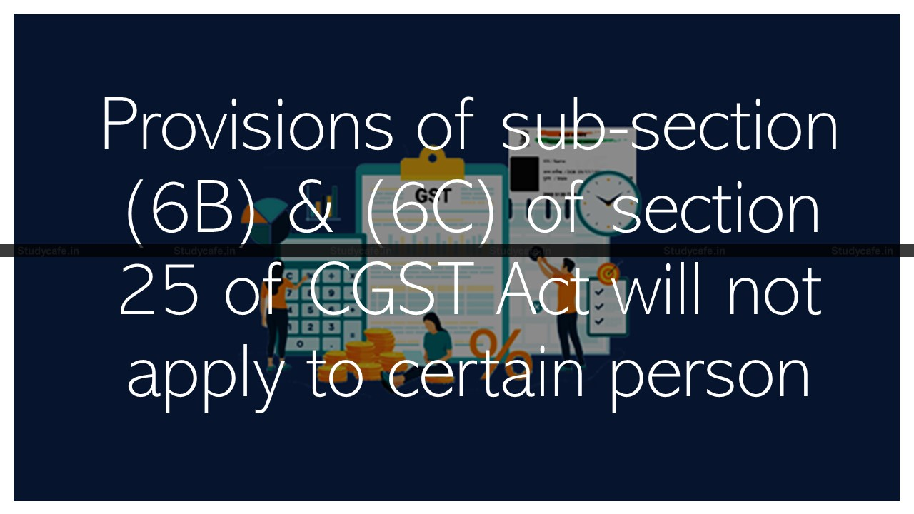 Provisions of sub-section (6B) & (6C) of section 25 of CGST Act will not apply to certain person