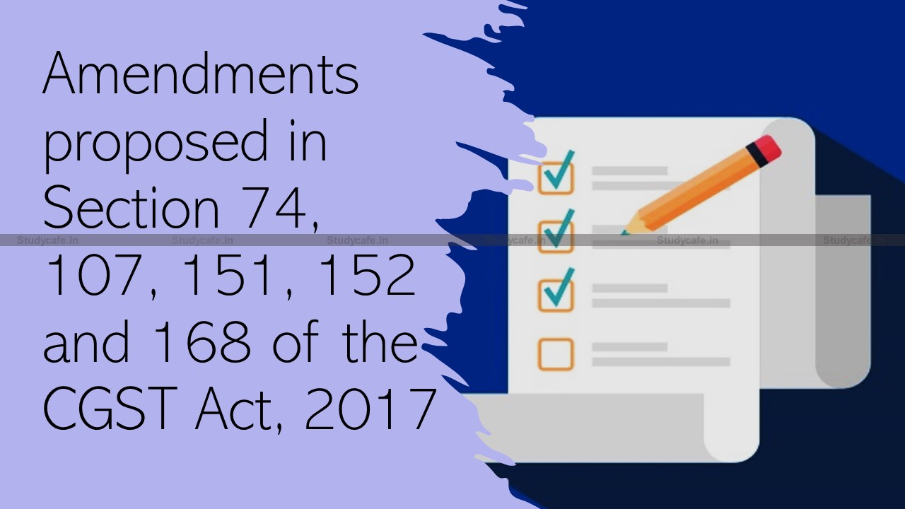 Amendments proposed in Section 74, 107, 151, 152 and 168 of the CGST Act, 2017