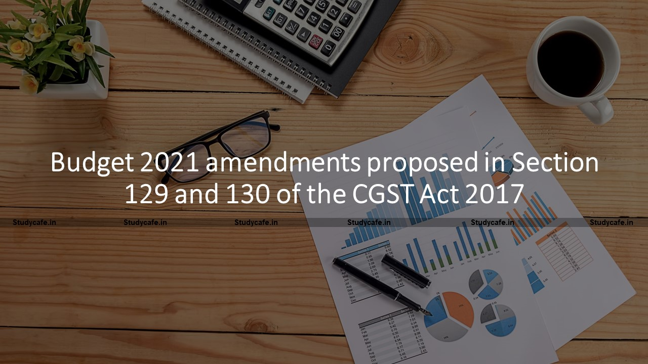 Budget 2021 amendments proposed in Section 129 and 130 of the CGST Act 2017