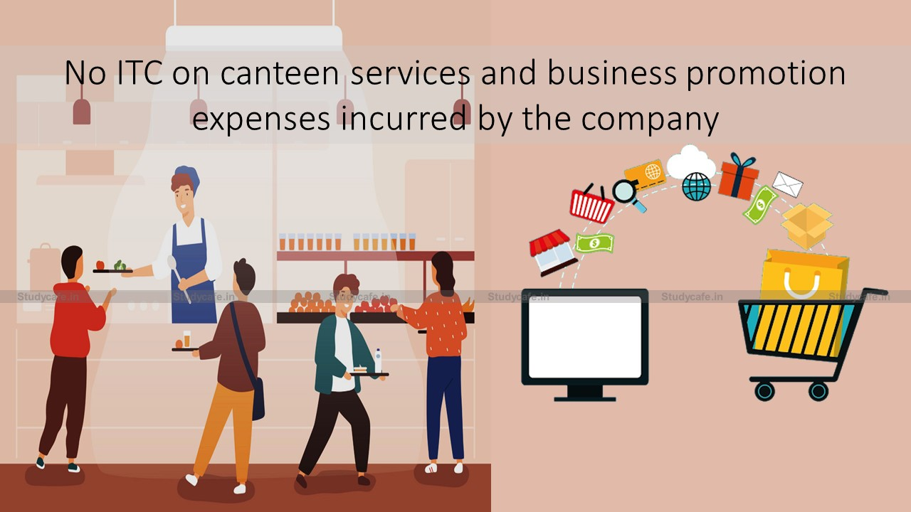 No ITC on canteen services and business promotion expenses incurred by the company
