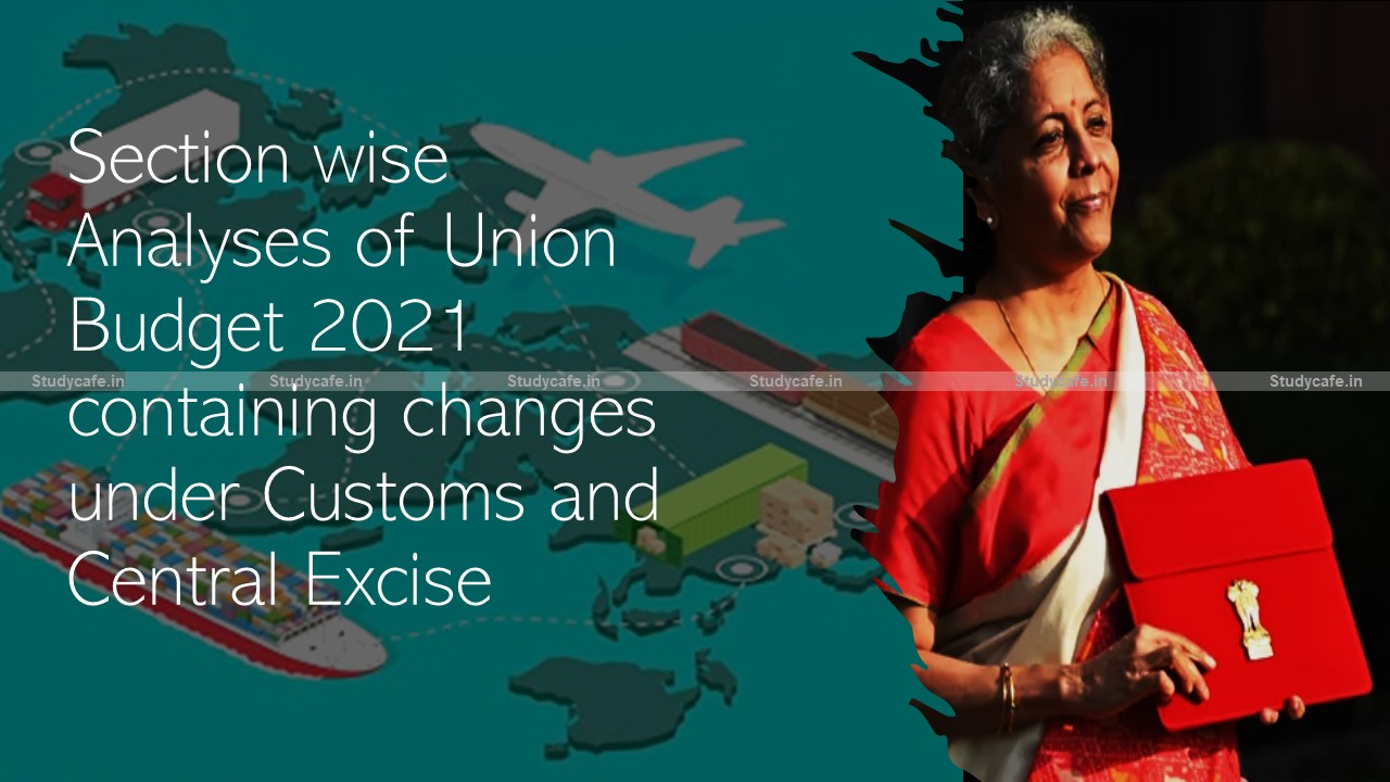 Section wise Analyses of Union Budget 2021 containing changes under Customs and Central Excise