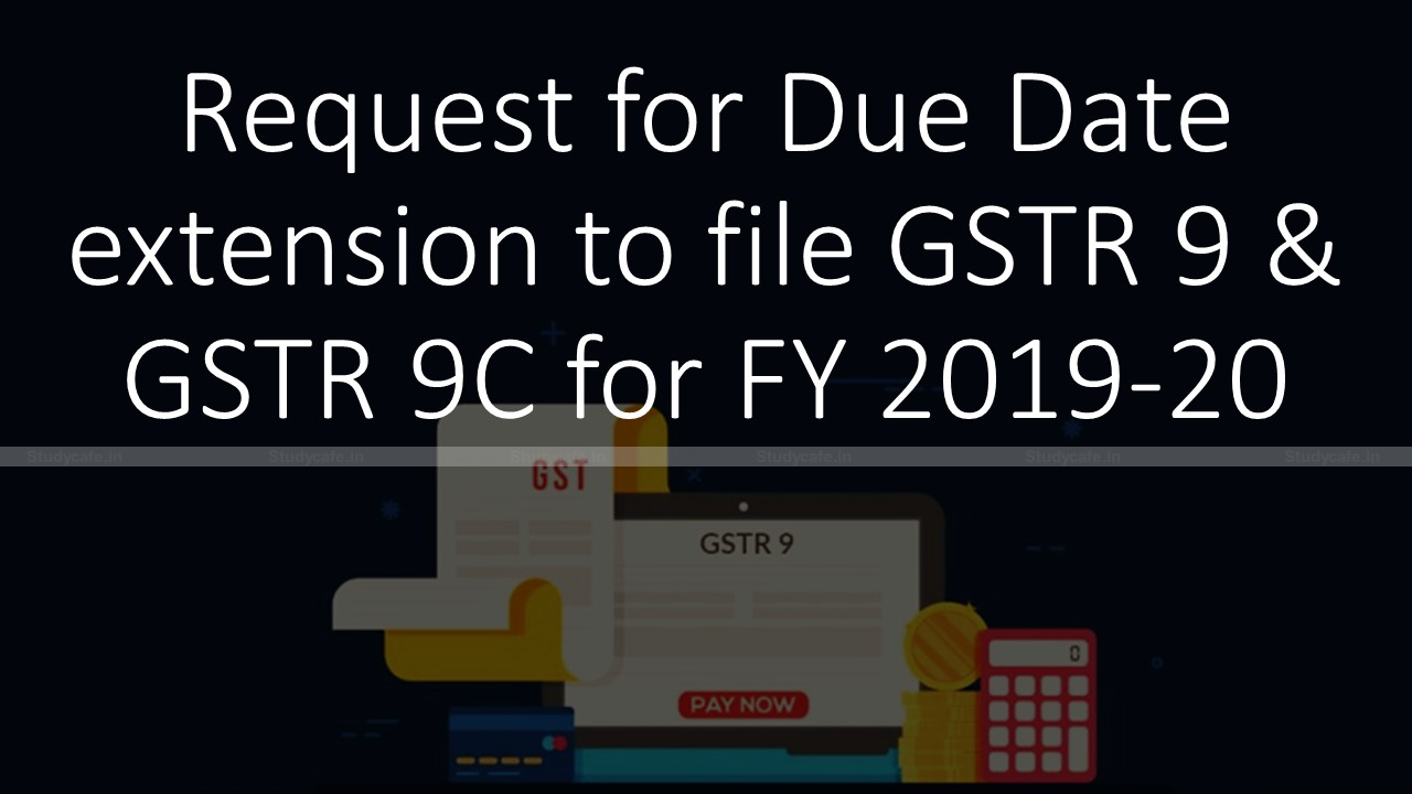 Request for Due Date extension to file GSTR 9 & GSTR 9C for FY 2019-20