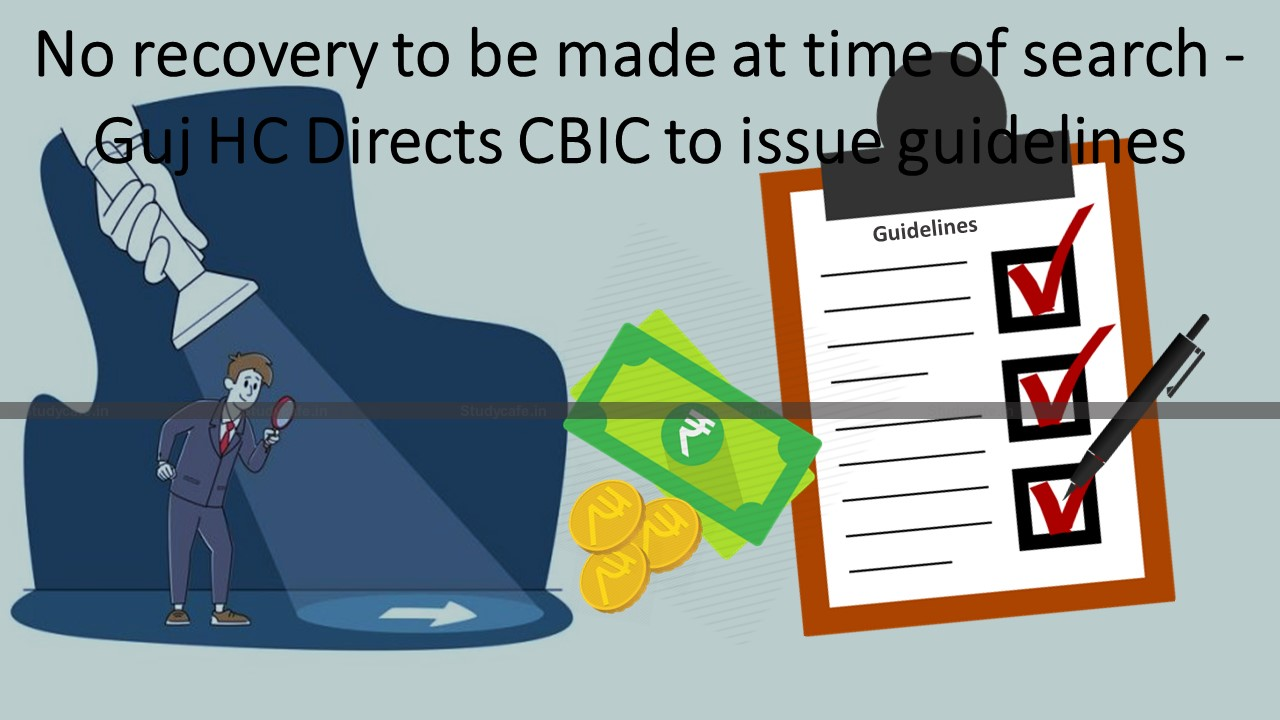 No recovery to be made at time of search – Guj HC Directs CBIC to issue guidelines