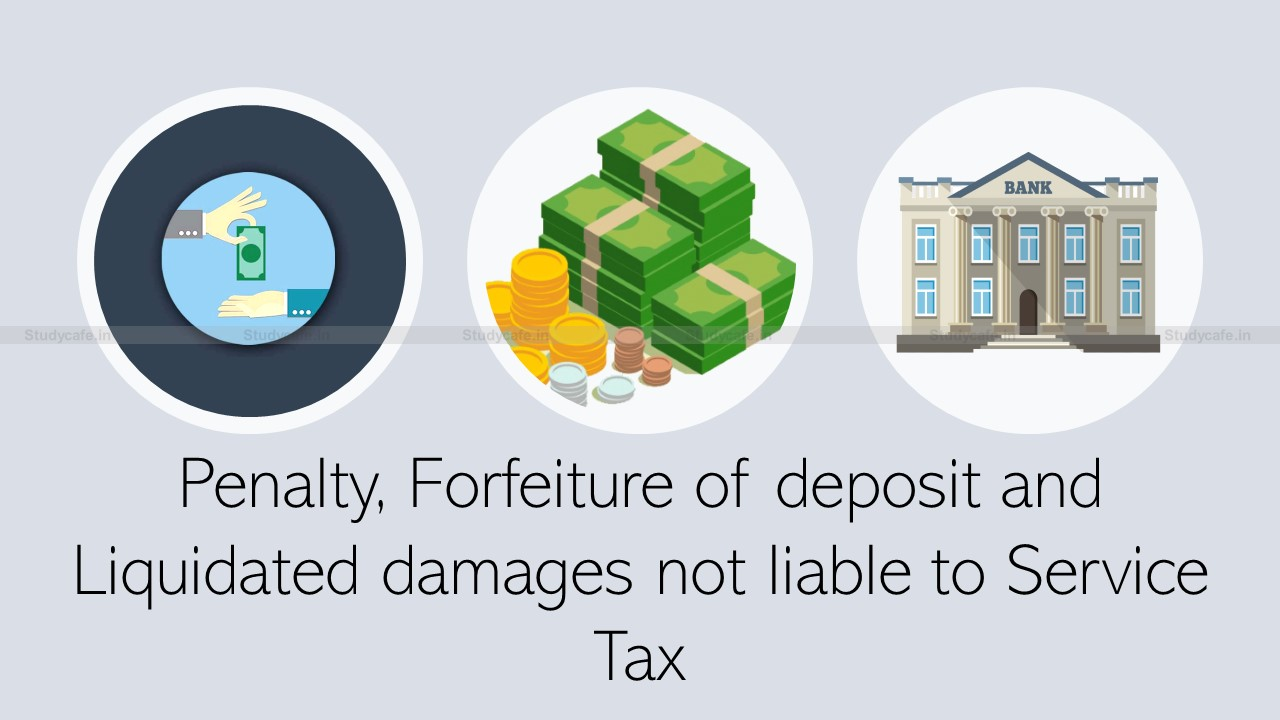 Penalty, Forfeiture of deposit and Liquidated damages not liable to Service Tax