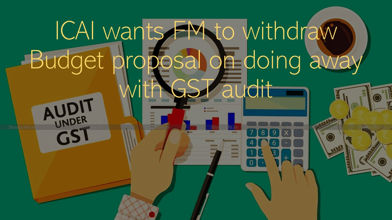 ICAI wants FM to withdraw the Budget proposal on Scrapping GST audit