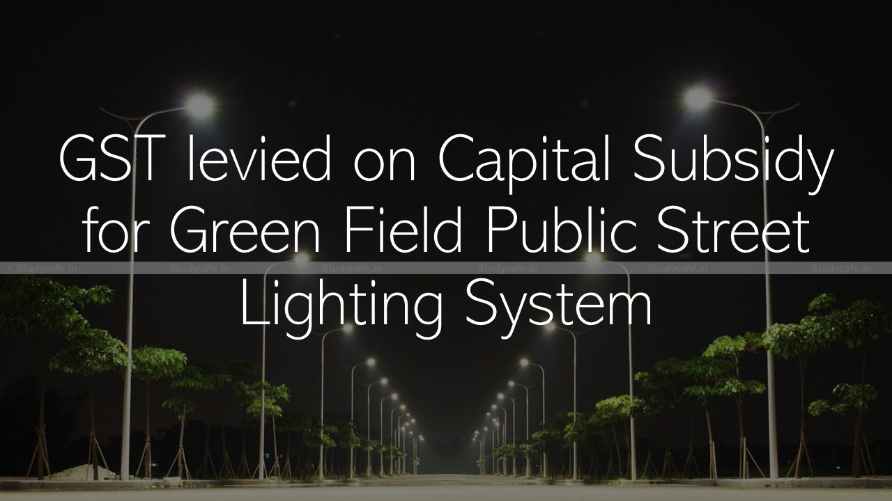 GST levied on Capital Subsidy for Green Field Public Street Lighting System