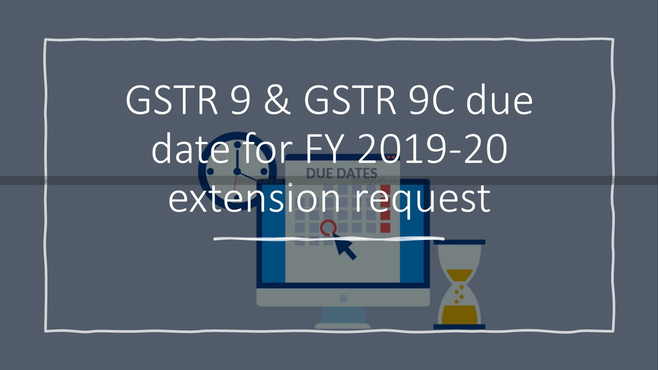 GSTR 9 & GSTR 9C due date for FY 2019-20 extension request