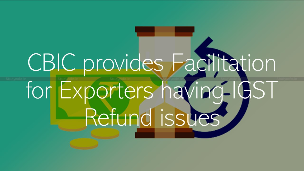 CBIC provides Facilitation for Exporters having IGST Refund issues