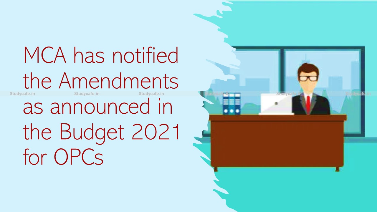 Budget 2021 Amendments for OPCs notified by MCA