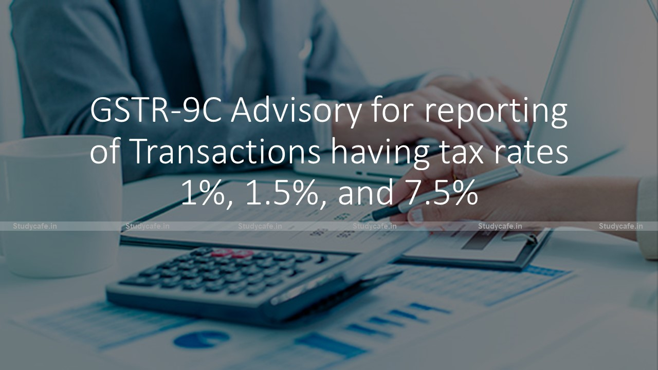 GSTR-9C Advisory for reporting of Transactions having tax rates 1%, 1.5%, and 7.5%