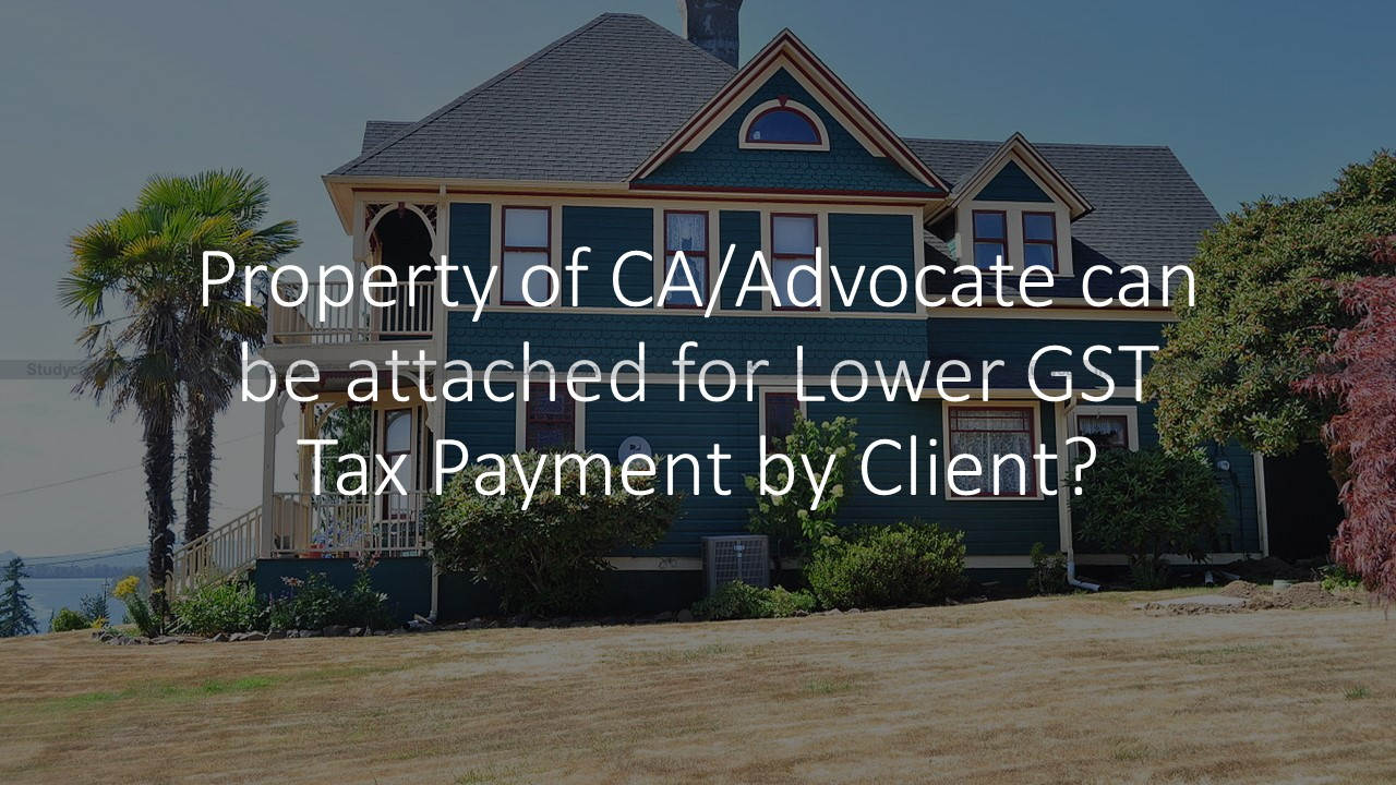 Property of CA/Advocate can be attached for Lower GST Tax Payment by Client?
