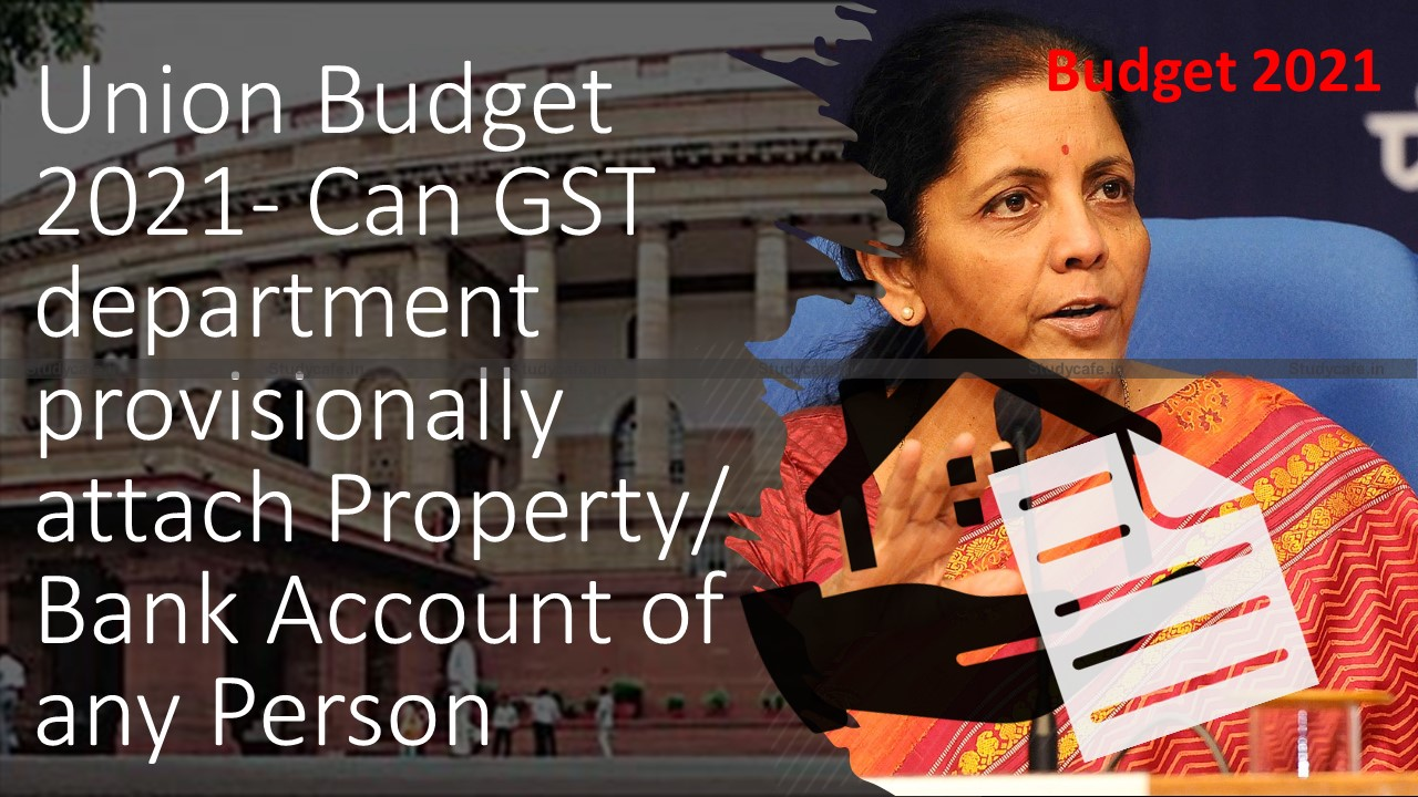 GST Charcha on Union Budget 2021- Can GST department provisionally attach Property/Bank Account of any Person
