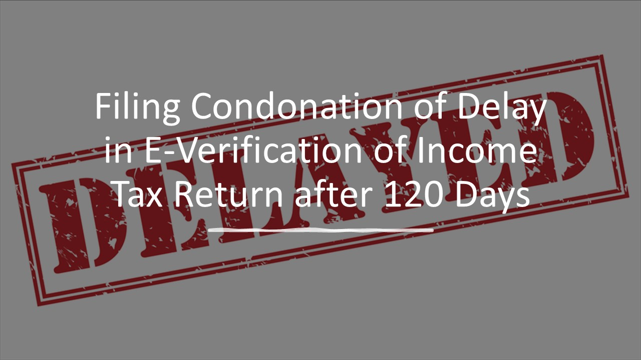 Filing Condonation of Delay in E-Verification of Income Tax Return after 120 Days