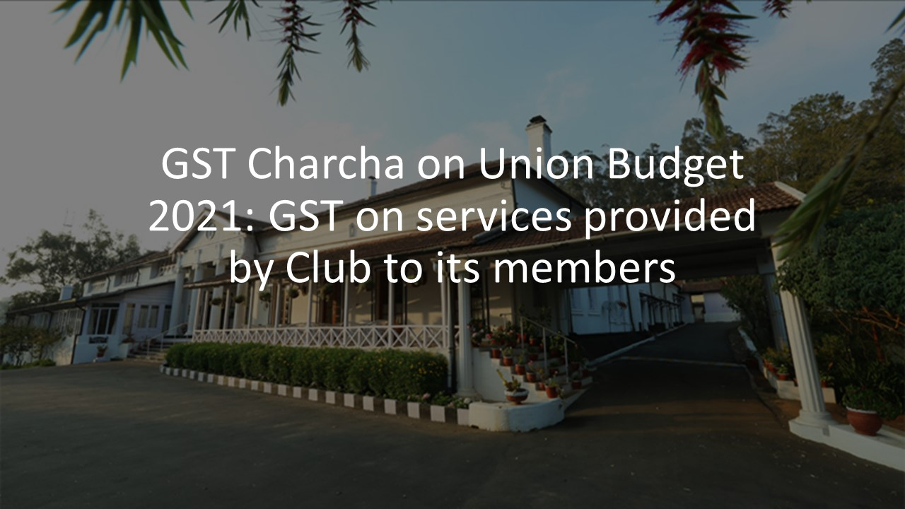 GST Charcha on Union Budget 2021: GST on services provided by Club to its members