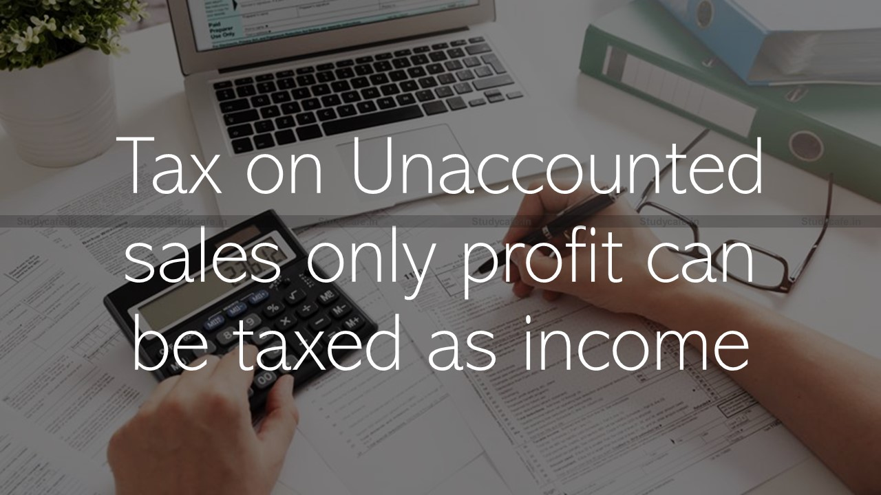 Tax on Unaccounted sales only profit can be taxed as income
