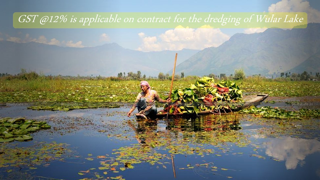 GST @12% is applicable on contract for the dredging of Wular Lake
