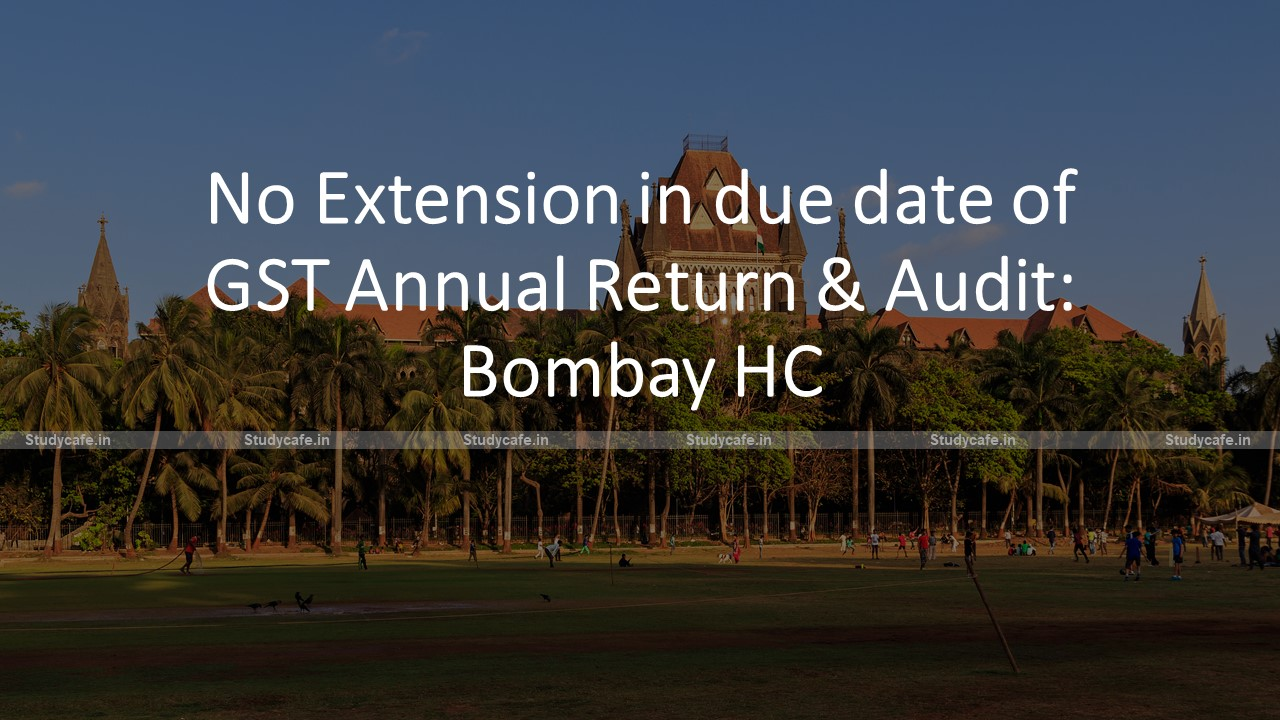 No Extension in due date of GST Annual Return & Audit: Bombay HC