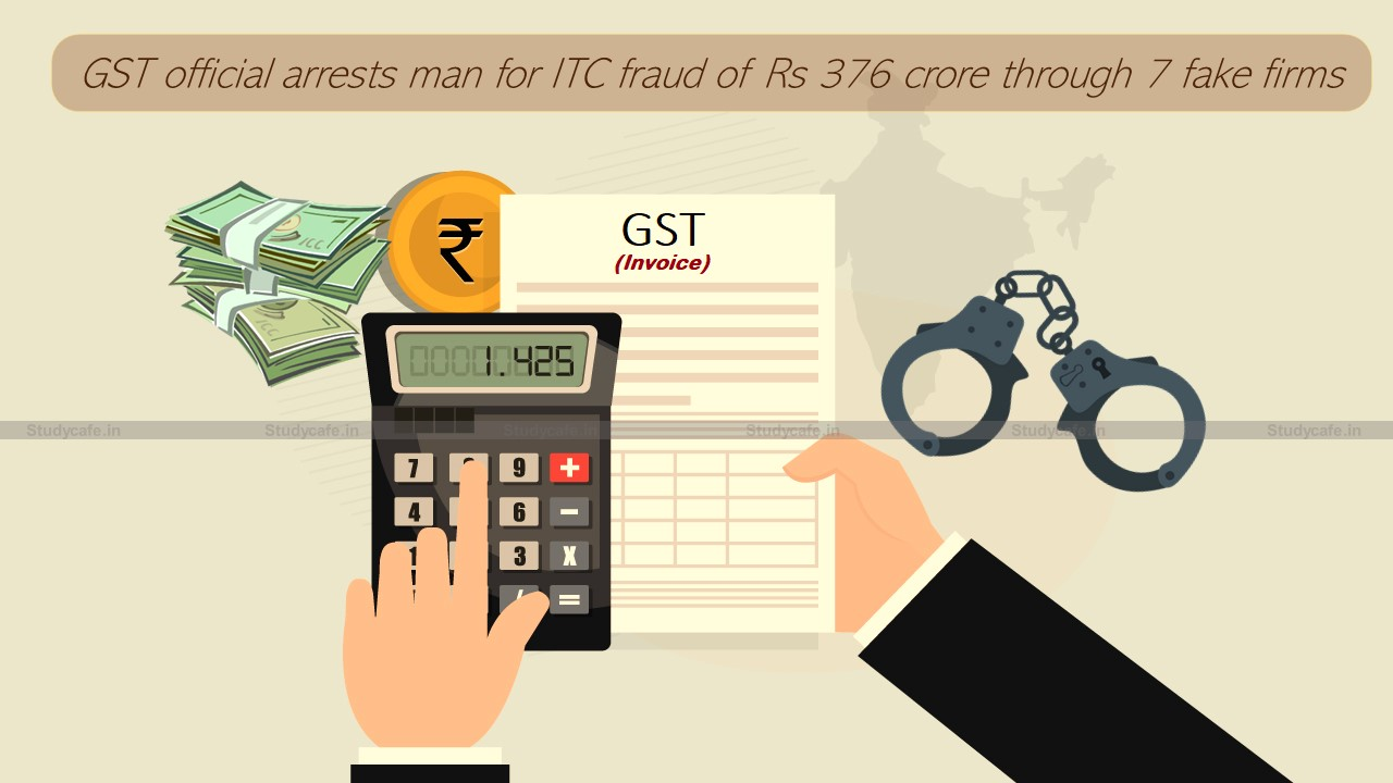 GST official arrests man for ITC fraud of Rs 376 crore through 7 fake firms