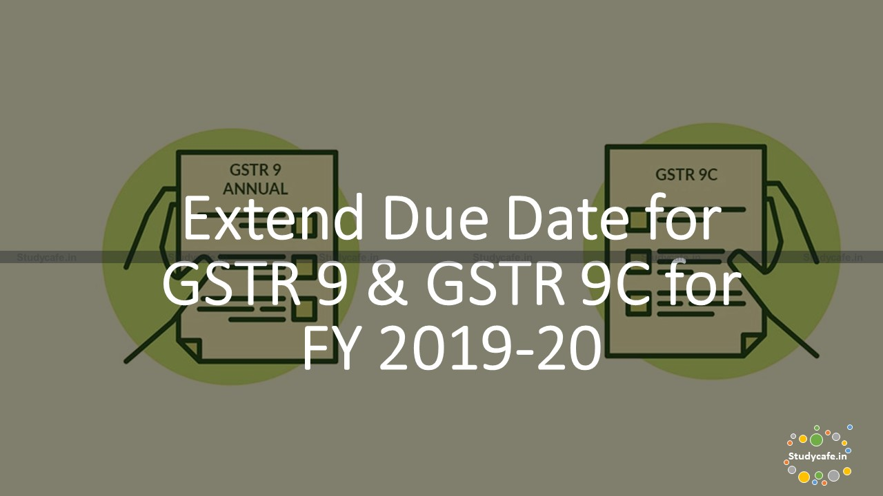 Extend GSTR 9 & GSTR 9C due date for FY 2019-20 TO 30.06.2021