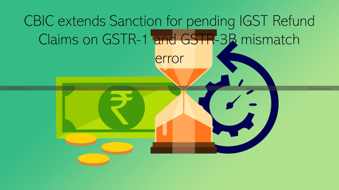 CBIC extends Sanction for pending IGST Refund on GSTR-1 & GSTR-3B mismatch