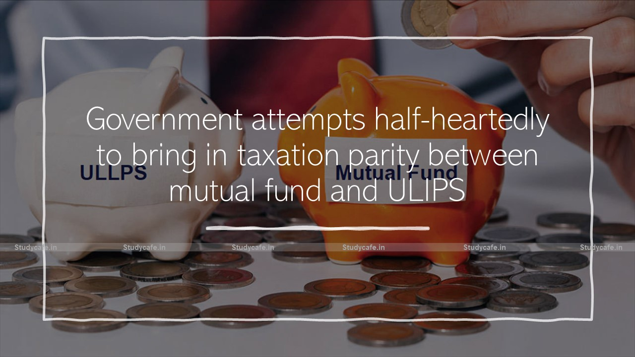 Government attempts half-heartedly to bring in taxation parity between mutual fund and ULIPS