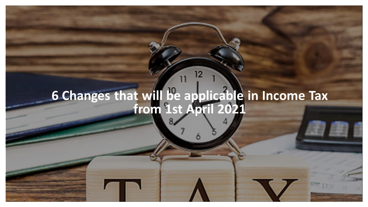 6 Changes that will be applicable in Income Tax from 1st April 2021