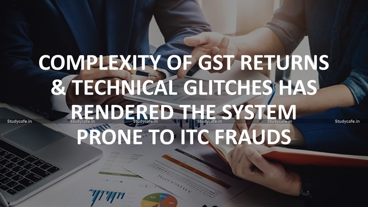 Complexity of GST returns & technical glitches has rendered the system prone to ITC frauds