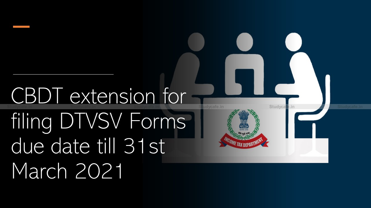 CBDT extension for filing DTVSV Forms due date till 31st March 2021