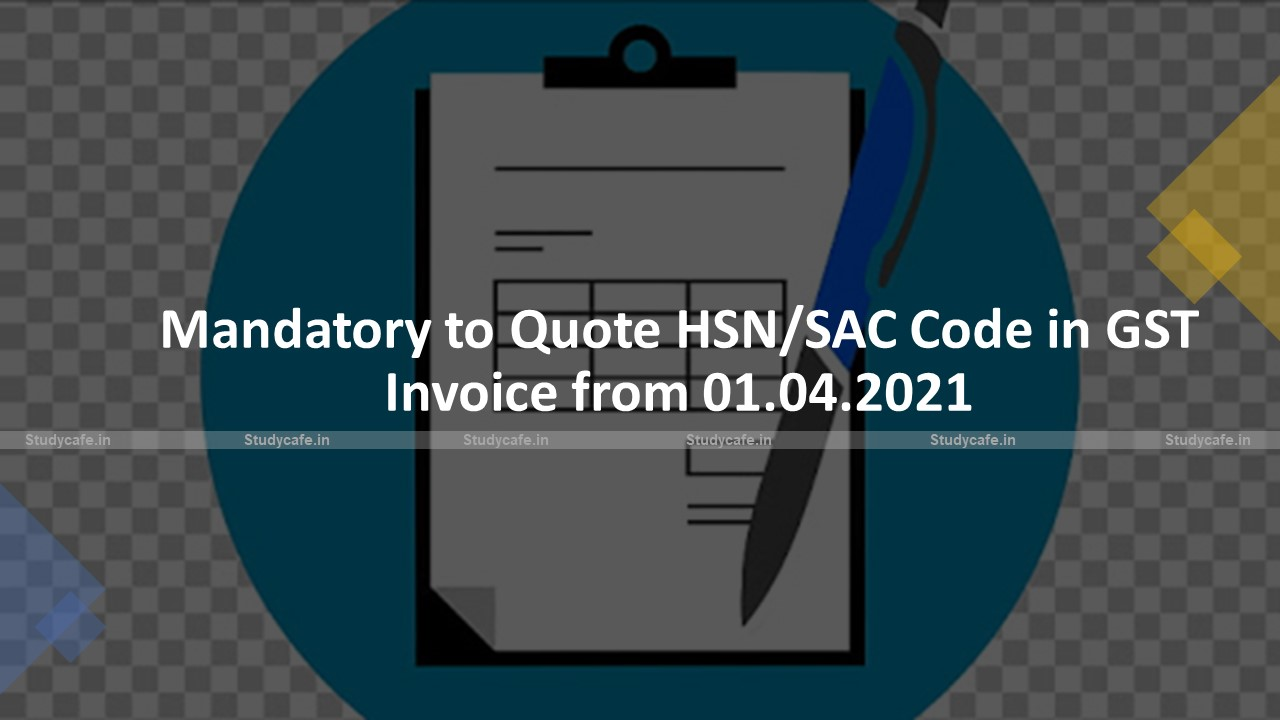 Mandatory to Quote HSN/SAC Code in GST Invoice from 01.04.2021