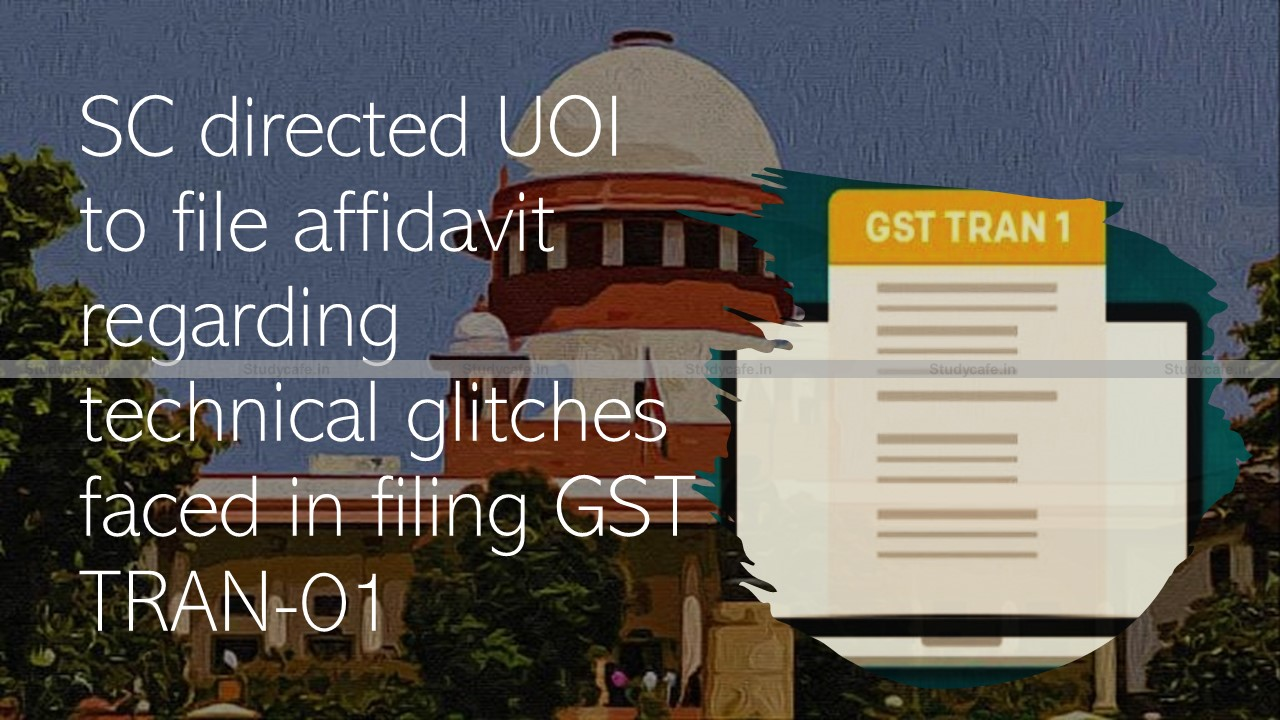 SC directed UOI to file affidavit regarding technical glitches faced in filing GST TRAN-01