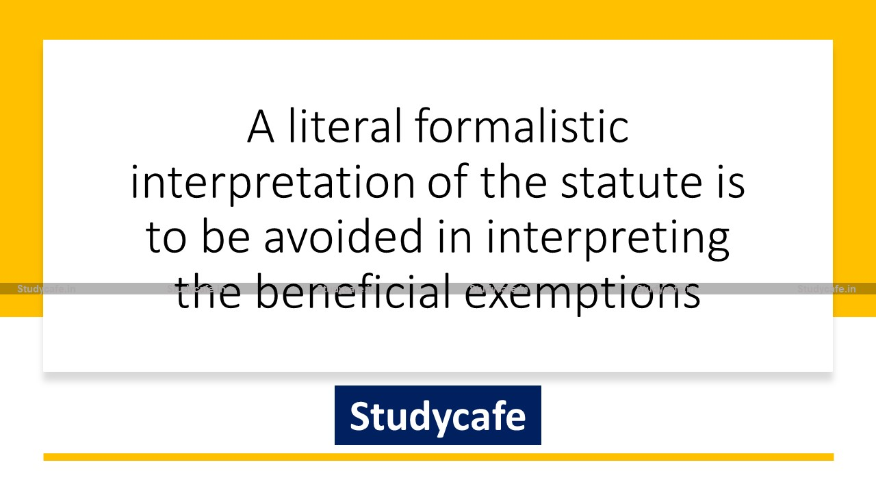 A literal formalistic interpretation of the statute is to be avoided in interpreting the beneficial exemptions