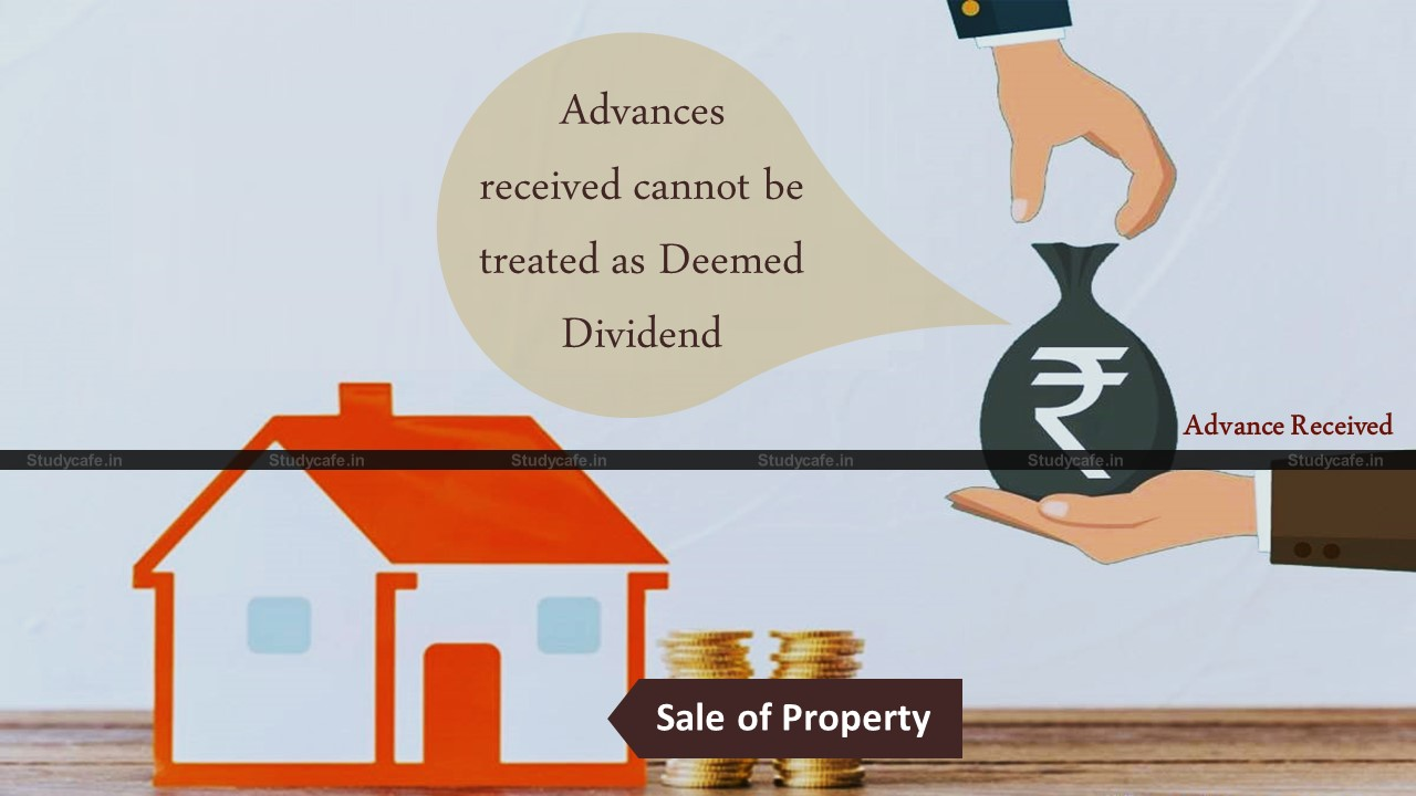 Advances received against sale of a property cannot be treated as deemed dividend