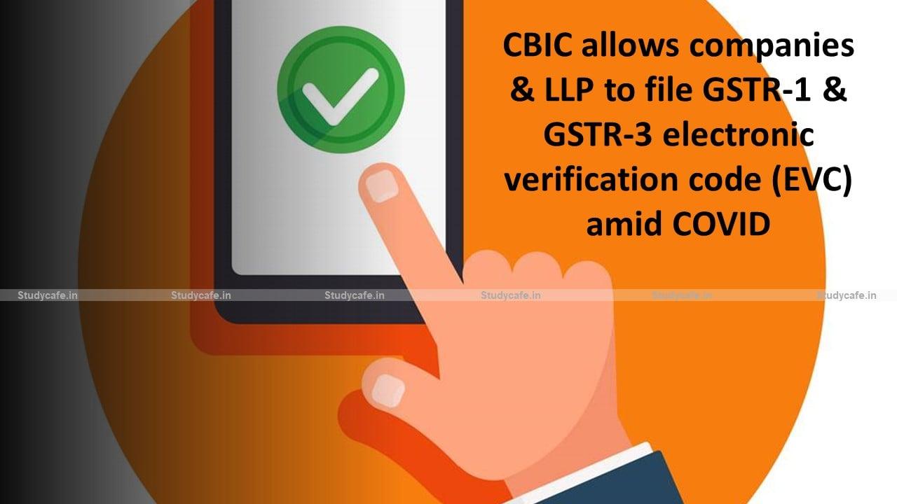 CBIC allows companies & LLP to file GSTR-1 & GSTR-3 electronic verification code (EVC) amid COVID