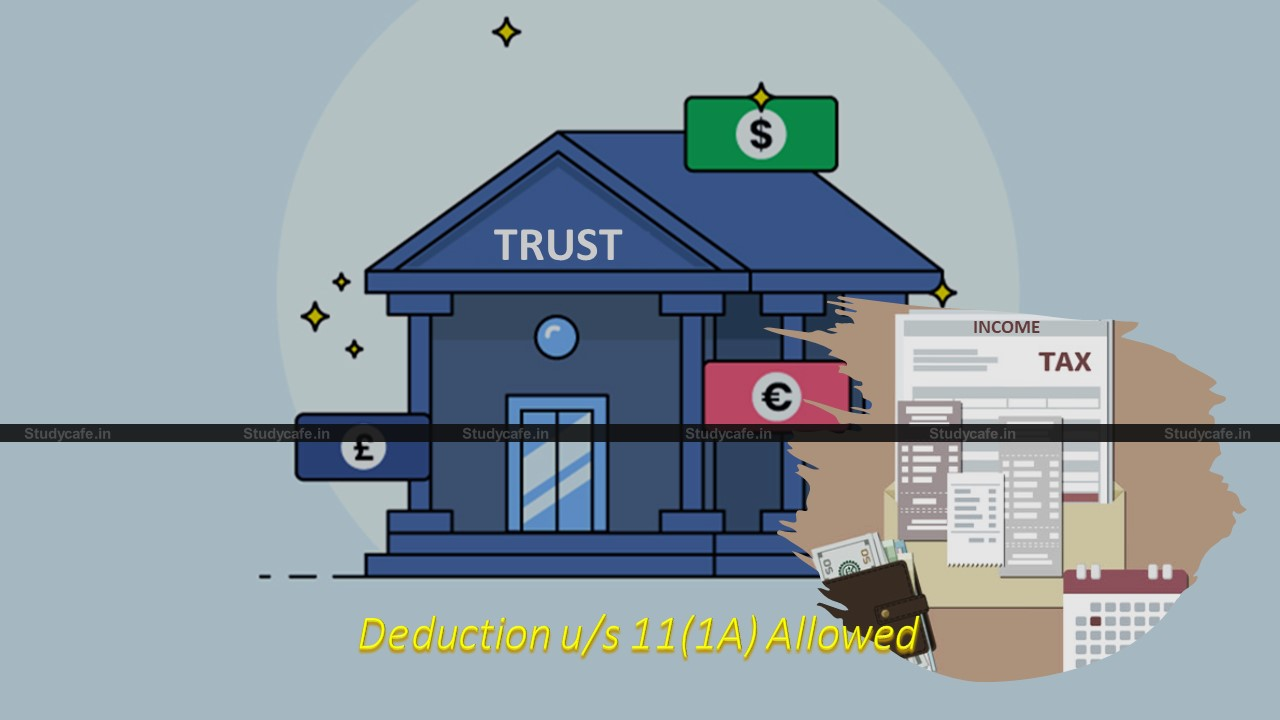 Deduction u/s 11(1A) cannot be denied due to mistake in filing ITR