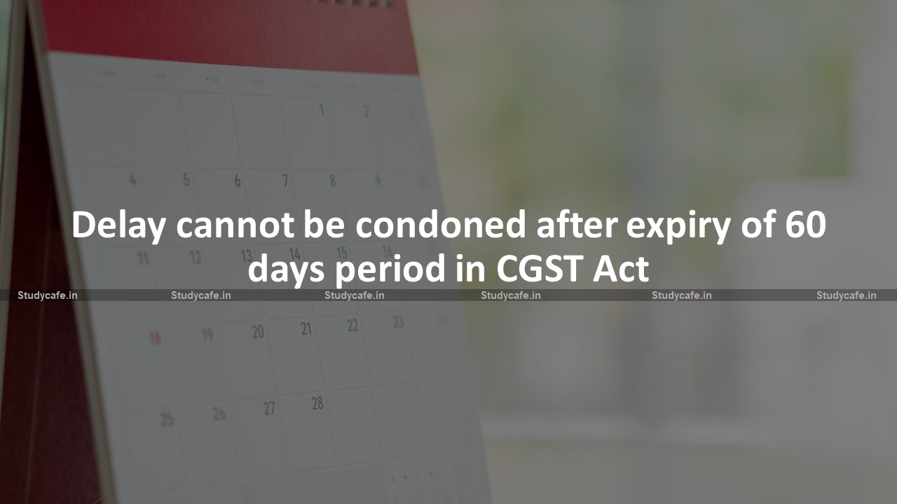 Delay cannot be condoned after expiry of 60 days period in CGST Act