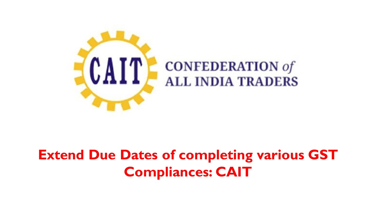 Extend Due Dates of completing various GST Compliances: CAIT